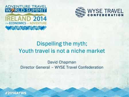 Dispelling the myth; Youth travel is not a niche market David Chapman Director General – WYSE Travel Confederation.