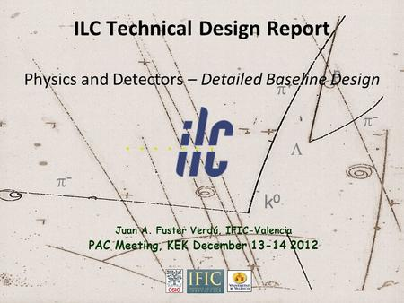  k0k0 ++ -- -- p ILC Technical Design Report Physics and Detectors – Detailed Baseline Design Juan A. Fuster Verdú, IFIC-Valencia PAC Meeting, KEK.