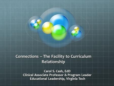 Connections – The Facility to Curriculum Relationship Carol S. Cash, EdD Clinical Associate Professor & Program Leader Educational Leadership, Virginia.