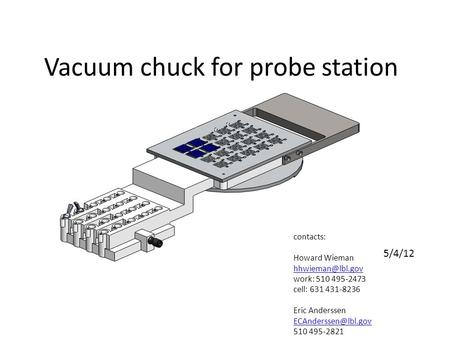Vacuum chuck for probe station contacts: Howard Wieman work: 510 495-2473 cell: 631 431-8236 Eric Anderssen 510 495-2821.