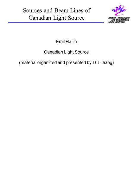 Sources and Beam Lines of Canadian Light Source Emil Hallin Canadian Light Source (material organized and presented by D.T. Jiang)