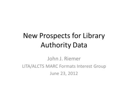 New Prospects for Library Authority Data John J. Riemer LITA/ALCTS MARC Formats Interest Group June 23, 2012.