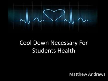 Cool Down Necessary For Students Health Matthew Andrews.