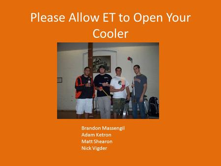 Please Allow ET to Open Your Cooler Brandon Massengil Adam Ketron Matt Shearon Nick Vigder.