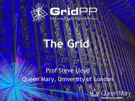 The Grid Prof Steve Lloyd Queen Mary, University of London.