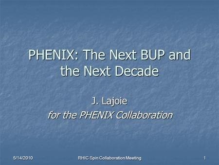 5/14/2010 RHIC Spin Collaboration Meeting 1 PHENIX: The Next BUP and the Next Decade J. Lajoie for the PHENIX Collaboration.