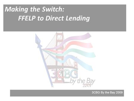 3CBG By the Bay 2009 Making the Switch: FFELP to Direct Lending Direct Loans and FFELP Loans.