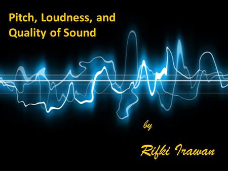 Pitch, Loudness, and Quality of Sound by by Rifki Irawan Rifki Irawan.