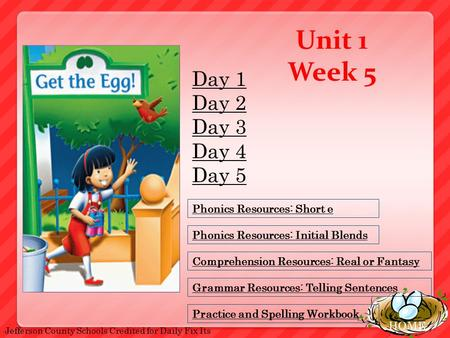 HOME Unit 1 Week 5 Phonics Resources: Short e Comprehension Resources: Real or Fantasy Grammar Resources: Telling Sentences Practice and Spelling Workbook.