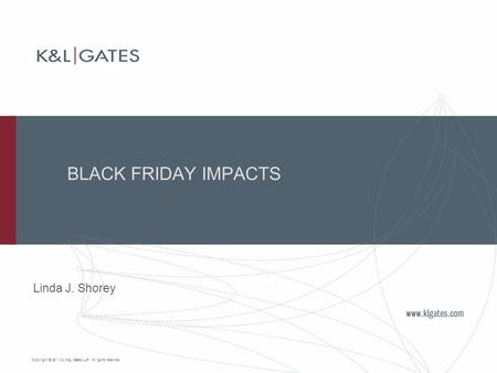 Copyright © 2011 by K&L Gates LLP. All rights reserved. BLACK FRIDAY IMPACTS Linda J. Shorey.