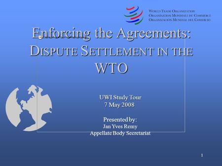 1 UWI Study Tour 7 May 2008 7 May 2008 Presented by: Jan Yves Remy Appellate Body Secretariat Enforcing the Agreements: D ISPUTE S ETTLEMENT IN THE WTO.