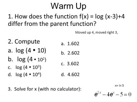 Warm Up 1. How does the function f(x) = log (x-3)+4 differ from the parent function? 2. Compute a.log (4  10) b. log (4  10 2 ) c.log (4  10 3 ) d.log.