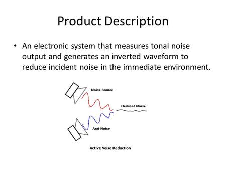 Product Description An electronic system that measures tonal noise output and generates an inverted waveform to reduce incident noise in the immediate.
