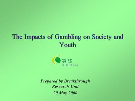 The Impacts of Gambling on Society and Youth Prepared by Breakthrough Research Unit 20 May 2000.