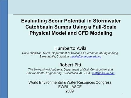 Evaluating Scour Potential in Stormwater Catchbasin Sumps Using a Full-Scale Physical Model and CFD Modeling Humberto Avila Universidad del Norte, Department.