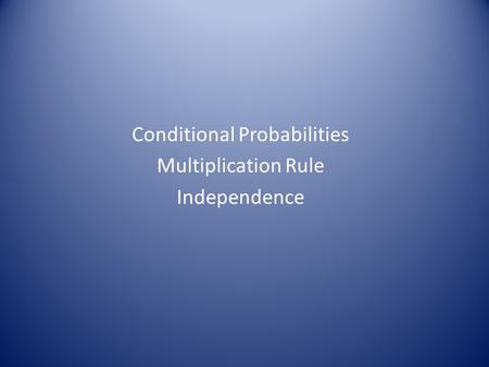 Conditional Probabilities Multiplication Rule Independence.