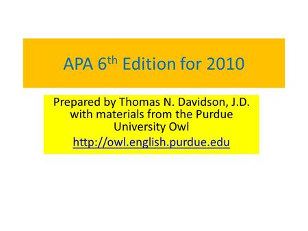 APA 6 th Edition for 2010 Prepared by Thomas N. Davidson, J.D. with materials from the Purdue University Owl