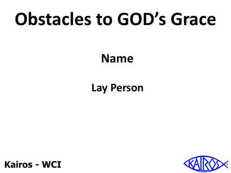 Kairos - WCI Obstacles to GOD's Grace Name Lay Person.