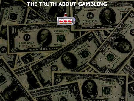 THE TRUTH ABOUT GAMBLING. Gambling To risk something of value for the chance of winning a prize To bet on an uncertain outcome, as of a contest. To take.