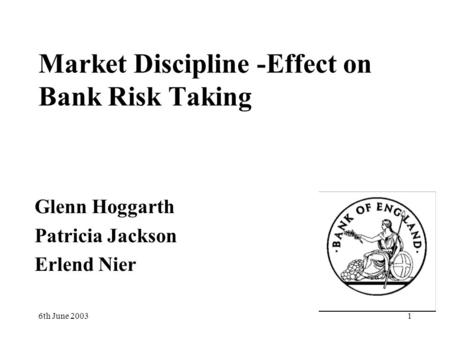 6th June 20031 Market Discipline -Effect on Bank Risk Taking Glenn Hoggarth Patricia Jackson Erlend Nier.