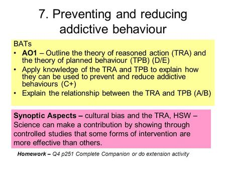 7. Preventing and reducing addictive behaviour BATs AO1 – Outline the theory of reasoned action (TRA) and the theory of planned behaviour (TPB) (D/E) Apply.