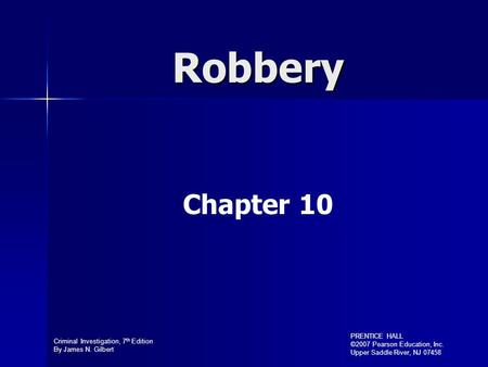 Criminal Investigation, 7 th Edition By James N. Gilbert PRENTICE HALL ©2007 Pearson Education, Inc. Upper Saddle River, NJ 07458 Robbery Chapter 10.