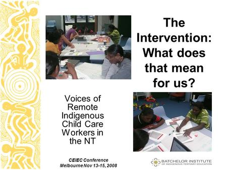 CEIEC Conference Melbourne Nov 13-15, 2008 The Intervention: What does that mean for us? Voices of Remote Indigenous Child Care Workers in the NT.