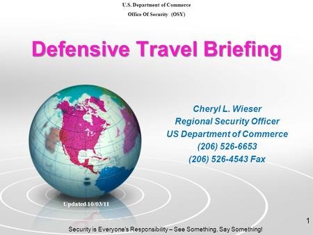 Defensive Travel Briefing Cheryl L. Wieser Regional Security Officer US Department of Commerce (206) 526-6653 (206) 526-4543 Fax Updated 10/03/11 Security.