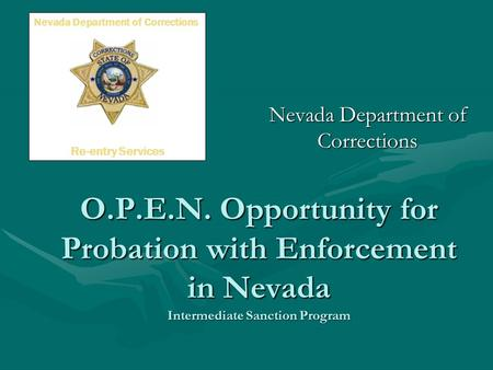 O.P.E.N. Opportunity for Probation with Enforcement in Nevada Intermediate Sanction Program Nevada Department of Corrections Re-entry Services.