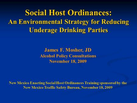 Social Host Ordinances: An Environmental Strategy for Reducing Underage Drinking Parties James F. Mosher, JD Alcohol Policy Consultations November 18,