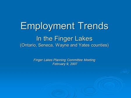 Employment Trends In the Finger Lakes (Ontario, Seneca, Wayne and Yates counties) Finger Lakes Planning Committee Meeting February 9, 2007.