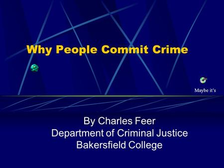 Why People Commit Crime By Charles Feer Department of Criminal Justice Bakersfield College Maybe it's.