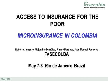 May 2007 ACCESS TO INSURANCE FOR THE POOR MICROINSURANCE IN COLOMBIA Roberto Junguito, Alejandra González, Jimmy Martínez, Juan Manuel Restrepo FASECOLDA.