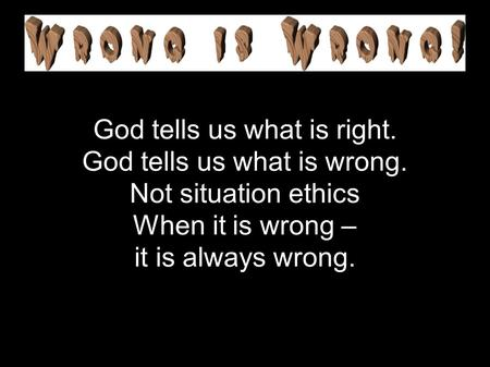 God tells us what is right. God tells us what is wrong. Not situation ethics When it is wrong – it is always wrong.
