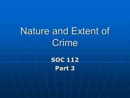 Nature and Extent of Crime SOC 112 Part 3. Introduction 1. Shocking crimes occurring - school / workplace shootings - hate crimes (minorities / gays)