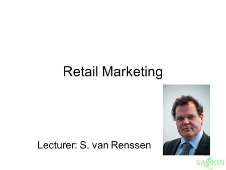 Retail Marketing Lecturer: S. van Renssen. Literature Introduction to Retailing, Lusch, Dunne, Carver ISBN 978-0-538-75507-8.
