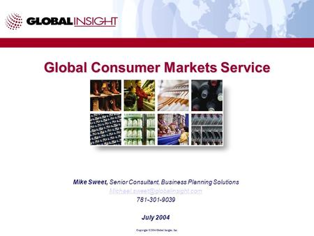 Copyright ©2004 Global Insight, Inc. Global Consumer Markets Service Mike Sweet, Senior Consultant, Business Planning Solutions