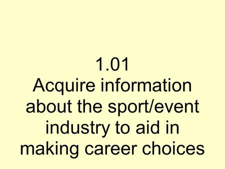 1.01 Acquire information about the sport/event industry to aid in making career choices.