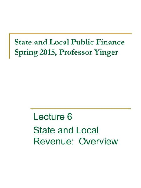 State and Local Public Finance Spring 2015, Professor Yinger Lecture 6 State and Local Revenue: Overview.