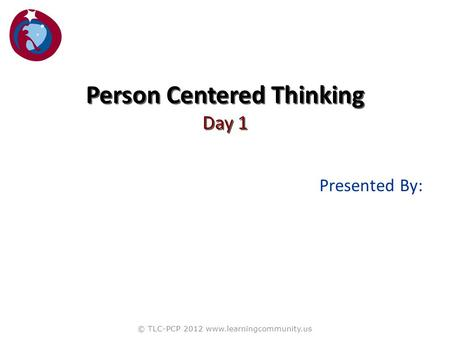 Presented By: © TLC-PCP 2012 www.learningcommunity.us Person Centered Thinking Day 1.
