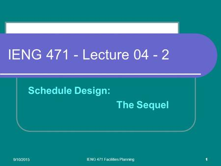 9/10/2015 IENG 471 Facilities Planning 1 IENG 471 - Lecture 04 - 2 Schedule Design: The Sequel.