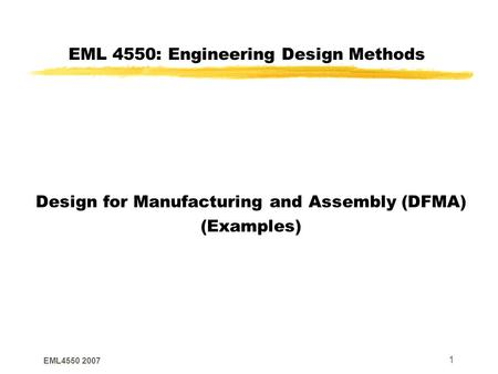 EML4550 2007 1 EML 4550: Engineering Design Methods Design for Manufacturing and Assembly (DFMA) (Examples)