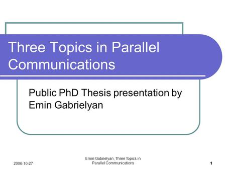 2006-10-27 Emin Gabrielyan, Three Topics in Parallel Communications 1 Three Topics in Parallel Communications Public PhD Thesis presentation by Emin Gabrielyan.