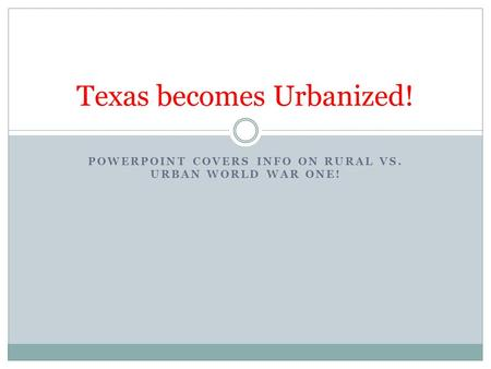 POWERPOINT COVERS INFO ON RURAL VS. URBAN WORLD WAR ONE! Texas becomes Urbanized!