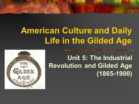 American Culture and Daily Life in the Gilded Age Unit 5: The Industrial Revolution and Gilded Age (1865-1900)