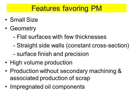 Features favoring PM Small Size Geometry - Flat surfaces with few thicknesses - Straight side walls (constant cross-section) - surface finish and precision.