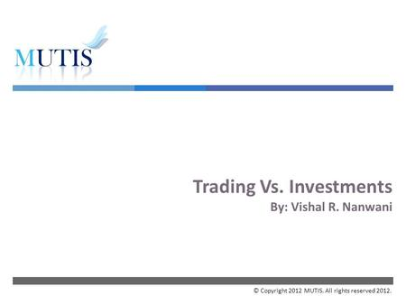  Trading Vs. Investments By: Vishal R. Nanwani © Copyright 2012 MUTIS. All rights reserved 2012.