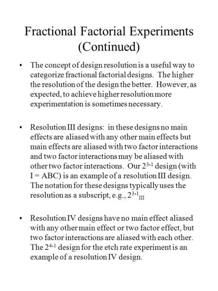 Fractional Factorial Experiments (Continued) The concept of design resolution is a useful way to categorize fractional factorial designs. The higher the.