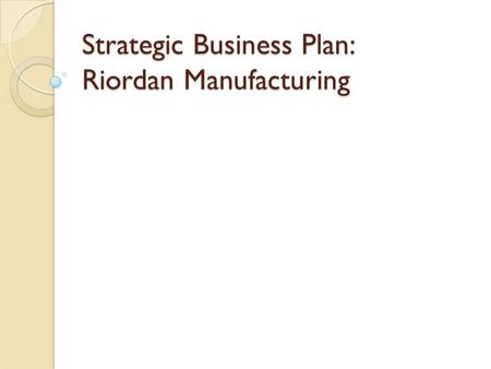 Strategic Business Plan: Riordan Manufacturing. Table of Contents Introduction Mission Vision Finance Management Economics Ethics Marketing Technology.