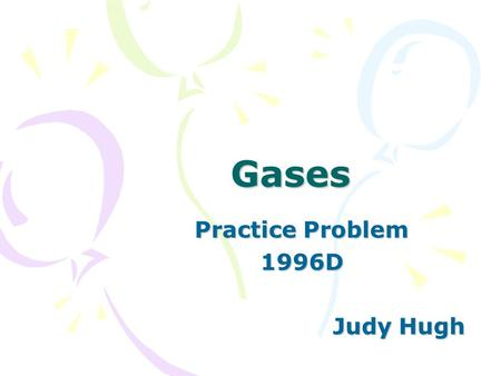 Gases Practice Problem 1996D Judy Hugh. 1996 D Represented above are five identical balloons, each filled to the same volume at 25°C and 1.0 atmosphere.